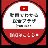 動画でわかる総合プラザ(YouTube) 詳細はこちら